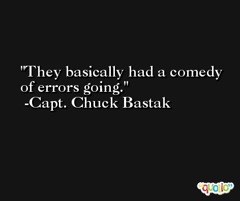 They basically had a comedy of errors going. -Capt. Chuck Bastak