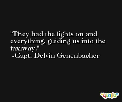 They had the lights on and everything, guiding us into the taxiway. -Capt. Delvin Genenbacher