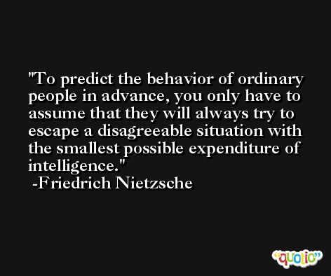 To predict the behavior of ordinary people in advance, you only have to assume that they will always try to escape a disagreeable situation with the smallest possible expenditure of intelligence. -Friedrich Nietzsche