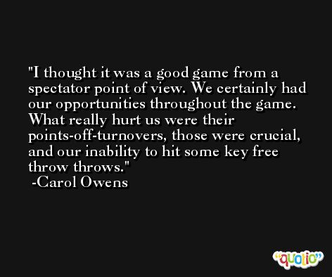 I thought it was a good game from a spectator point of view. We certainly had our opportunities throughout the game. What really hurt us were their points-off-turnovers, those were crucial, and our inability to hit some key free throw throws. -Carol Owens