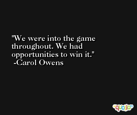 We were into the game throughout. We had opportunities to win it. -Carol Owens