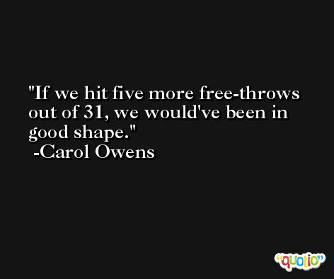 If we hit five more free-throws out of 31, we would've been in good shape. -Carol Owens