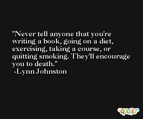 Never tell anyone that you're writing a book, going on a diet, exercising, taking a course, or quitting smoking. They'll encourage you to death. -Lynn Johnston