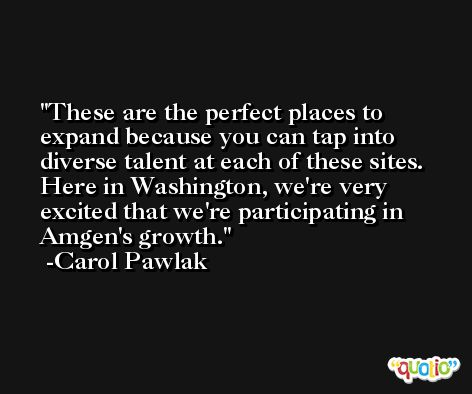 These are the perfect places to expand because you can tap into diverse talent at each of these sites. Here in Washington, we're very excited that we're participating in Amgen's growth. -Carol Pawlak