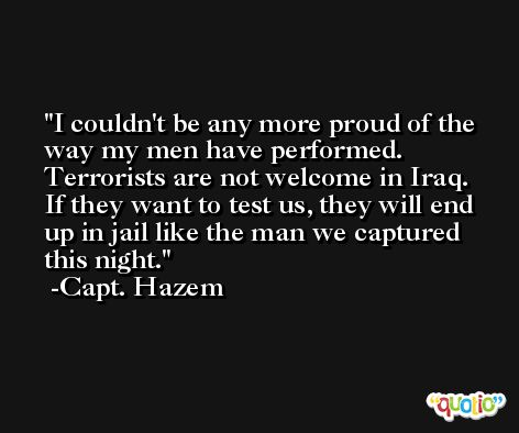 I couldn't be any more proud of the way my men have performed. Terrorists are not welcome in Iraq. If they want to test us, they will end up in jail like the man we captured this night. -Capt. Hazem