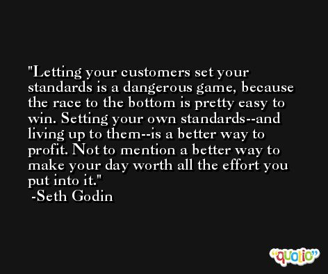 Letting your customers set your standards is a dangerous game, because the race to the bottom is pretty easy to win. Setting your own standards--and living up to them--is a better way to profit. Not to mention a better way to make your day worth all the effort you put into it. -Seth Godin
