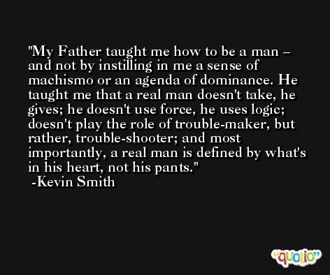 My Father taught me how to be a man – and not by instilling in me a sense of machismo or an agenda of dominance. He taught me that a real man doesn't take, he gives; he doesn't use force, he uses logic; doesn't play the role of trouble-maker, but rather, trouble-shooter; and most importantly, a real man is defined by what's in his heart, not his pants. -Kevin Smith