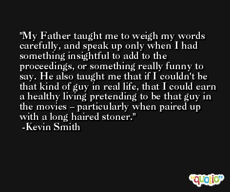 My Father taught me to weigh my words carefully, and speak up only when I had something insightful to add to the proceedings, or something really funny to say. He also taught me that if I couldn't be that kind of guy in real life, that I could earn a healthy living pretending to be that guy in the movies – particularly when paired up with a long haired stoner. -Kevin Smith