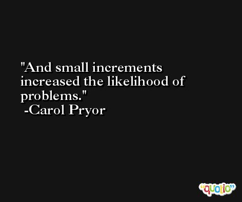 And small increments increased the likelihood of problems. -Carol Pryor