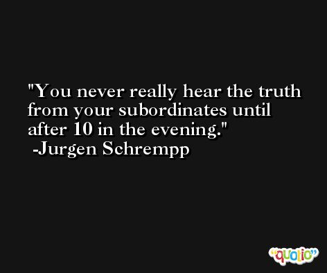 You never really hear the truth from your subordinates until after 10 in the evening. -Jurgen Schrempp