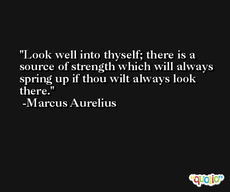Look well into thyself; there is a source of strength which will always spring up if thou wilt always look there. -Marcus Aurelius Antoninus