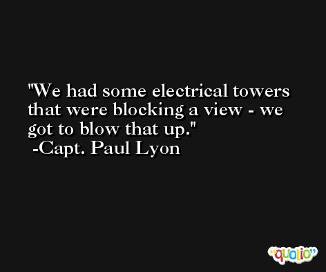 We had some electrical towers that were blocking a view - we got to blow that up. -Capt. Paul Lyon