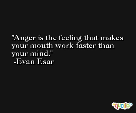 Anger is the feeling that makes your mouth work faster than your mind. -Evan Esar
