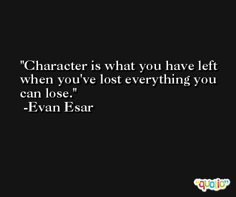 Character is what you have left when you've lost everything you can lose. -Evan Esar