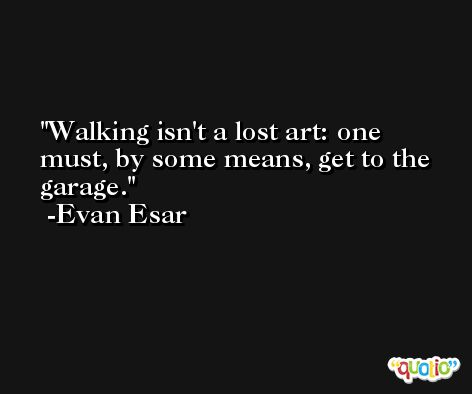 Walking isn't a lost art: one must, by some means, get to the garage. -Evan Esar