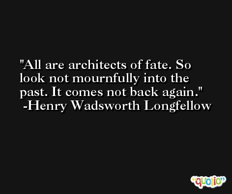 All are architects of fate. So look not mournfully into the past. It comes not back again. -Henry Wadsworth Longfellow