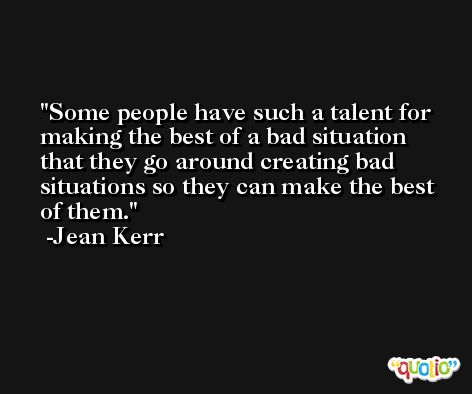 Some people have such a talent for making the best of a bad situation that they go around creating bad situations so they can make the best of them. -Jean Kerr