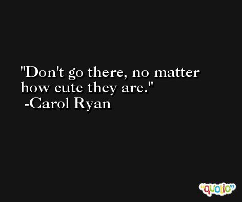 Don't go there, no matter how cute they are. -Carol Ryan
