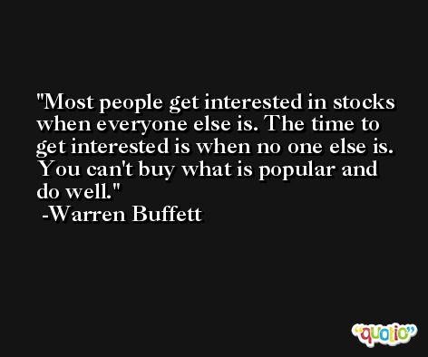Most people get interested in stocks when everyone else is. The time to get interested is when no one else is. You can't buy what is popular and do well. -Warren Buffett