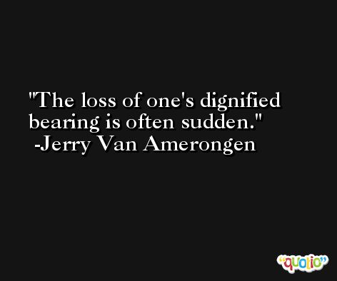 The loss of one's dignified bearing is often sudden. -Jerry Van Amerongen