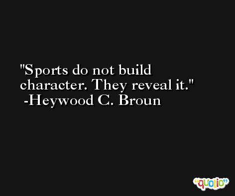 Sports do not build character. They reveal it. -Heywood C. Broun
