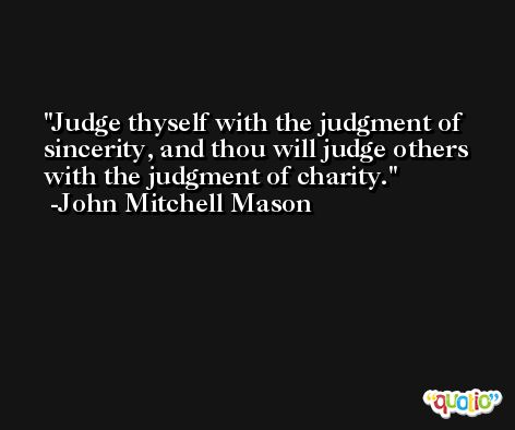Judge thyself with the judgment of sincerity, and thou will judge others with the judgment of charity. -John Mitchell Mason