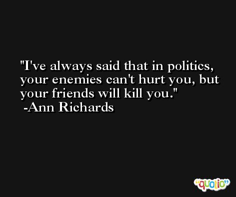 I've always said that in politics, your enemies can't hurt you, but your friends will kill you. -Ann Richards