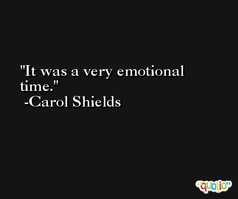 It was a very emotional time. -Carol Shields