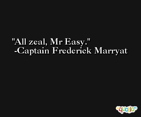 All zeal, Mr Easy. -Captain Frederick Marryat