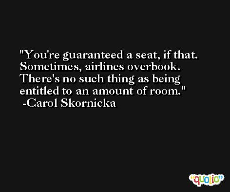 You're guaranteed a seat, if that. Sometimes, airlines overbook. There's no such thing as being entitled to an amount of room. -Carol Skornicka