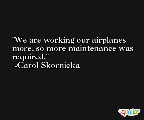 We are working our airplanes more, so more maintenance was required. -Carol Skornicka