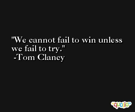We cannot fail to win unless we fail to try. -Tom Clancy