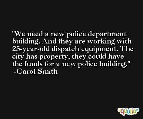 We need a new police department building. And they are working with 25-year-old dispatch equipment. The city has property, they could have the funds for a new police building. -Carol Smith