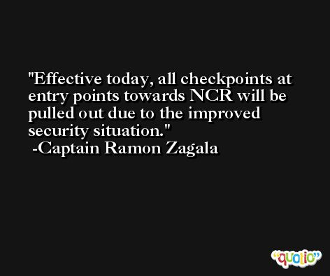 Effective today, all checkpoints at entry points towards NCR will be pulled out due to the improved security situation. -Captain Ramon Zagala