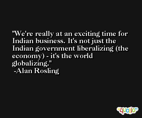 We're really at an exciting time for Indian business. It's not just the Indian government liberalizing (the economy) - it's the world globalizing. -Alan Rosling
