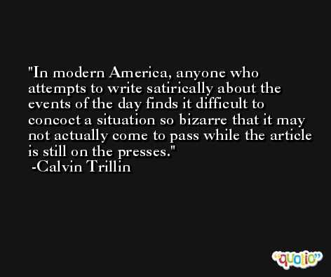 In modern America, anyone who attempts to write satirically about the events of the day finds it difficult to concoct a situation so bizarre that it may not actually come to pass while the article is still on the presses. -Calvin Trillin