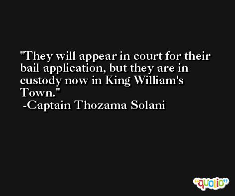 They will appear in court for their bail application, but they are in custody now in King William's Town. -Captain Thozama Solani
