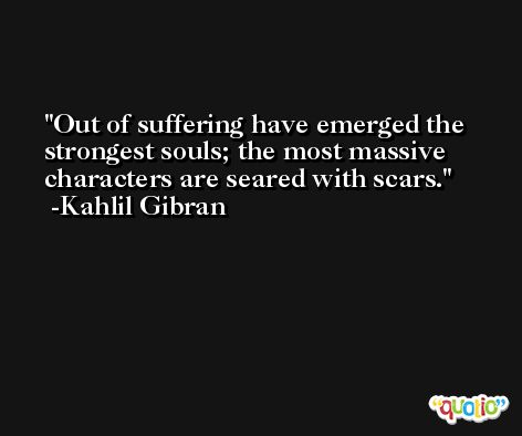Out of suffering have emerged the strongest souls; the most massive characters are seared with scars. -Kahlil Gibran