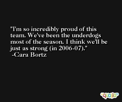 I'm so incredibly proud of this team. We've been the underdogs most of the season. I think we'll be just as strong (in 2006-07). -Cara Bortz