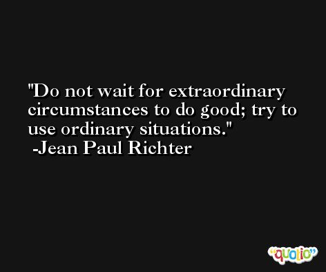 Do not wait for extraordinary circumstances to do good; try to use ordinary situations. -Jean Paul Richter