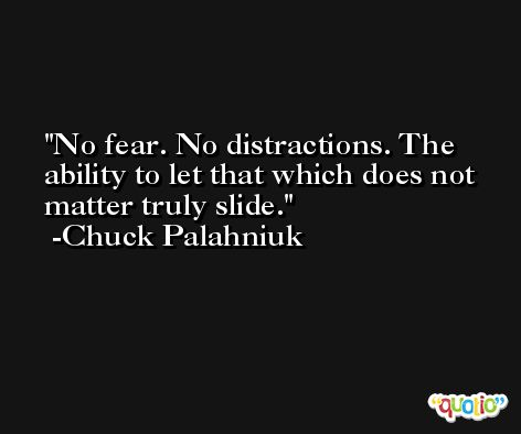 No fear. No distractions. The ability to let that which does not matter truly slide. -Chuck Palahniuk