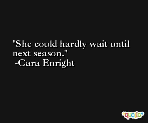 She could hardly wait until next season. -Cara Enright