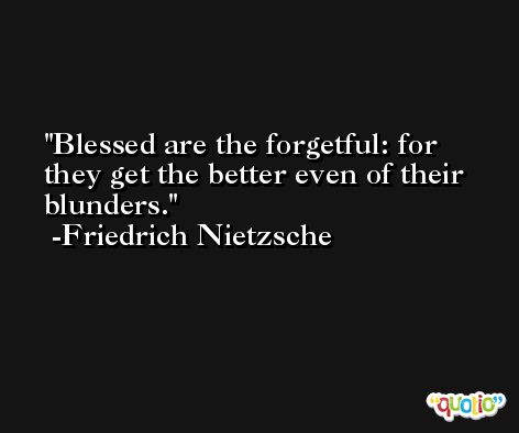 Blessed are the forgetful: for they get the better even of their blunders. -Friedrich Nietzsche