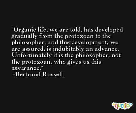 Organic life, we are told, has developed gradually from the protozoan to the philosopher, and this development, we are assured, is indubitably an advance. Unfortunately it is the philosopher, not the protozoan, who gives us this assurance. -Bertrand Russell
