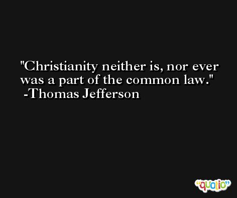 Christianity neither is, nor ever was a part of the common law. -Thomas Jefferson