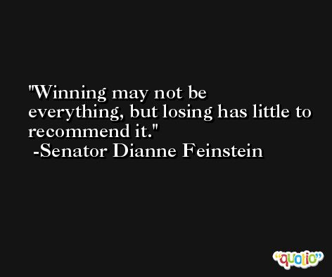Winning may not be everything, but losing has little to recommend it. -Senator Dianne Feinstein