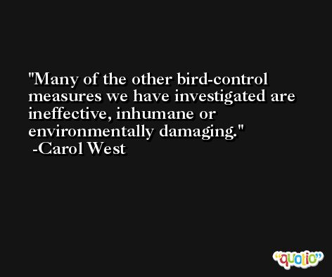 Many of the other bird-control measures we have investigated are ineffective, inhumane or environmentally damaging. -Carol West