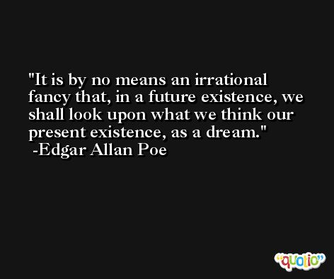 It is by no means an irrational fancy that, in a future existence, we shall look upon what we think our present existence, as a dream. -Edgar Allan Poe