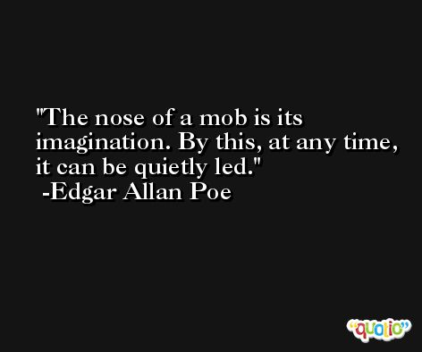 The nose of a mob is its imagination. By this, at any time, it can be quietly led. -Edgar Allan Poe