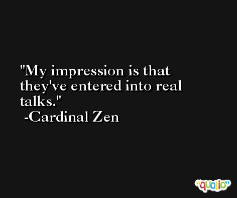 My impression is that they've entered into real talks. -Cardinal Zen